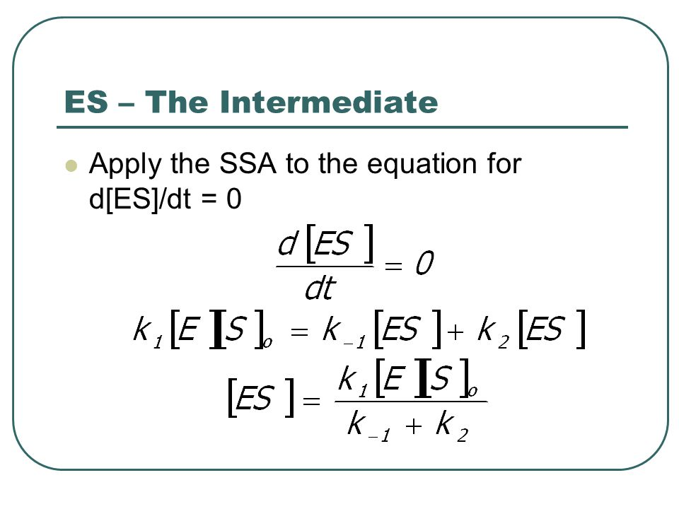 ES – The Intermediate Apply the SSA to the equation for d[ES]/dt = 0
